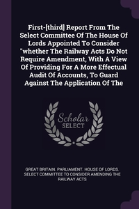 First-[third] Report From The Select Committee Of The House Of Lords Appointed To Consider 'whether The Railway Acts Do Not Require Amendment, With A View Of Providing For A More Effectual Audit Of Accounts, To Guard Against The Application Of The, Great Britain. Parliament. House of Lord обложка-превью