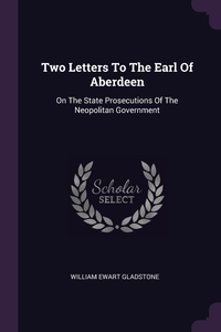 Two Letters To The Earl Of Aberdeen: On The State Prosecutions Of The Neopolitan Government, William Ewart Gladstone обложка-превью
