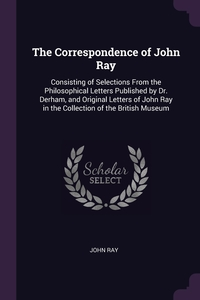 The Correspondence of John Ray: Consisting of Selections From the Philosophical Letters Published by Dr. Derham, and Original Letters of John Ray in the Collection of the British Museum, John Ray обложка-превью
