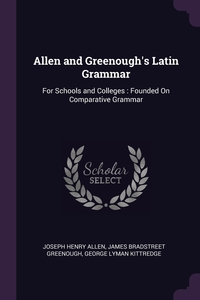 Allen and Greenough's Latin Grammar: For Schools and Colleges : Founded On Comparative Grammar, Joseph Henry Allen, James Bradstreet Greenough, George Lyman Kittredge обложка-превью