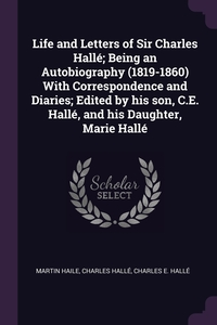 Life and Letters of Sir Charles Hallé; Being an Autobiography (1819-1860) With Correspondence and Diaries; Edited by his son, C.E. Hallé, and his Daughter, Marie Hallé, Martin Haile, Charles Halle, Charles E. Halle обложка-превью