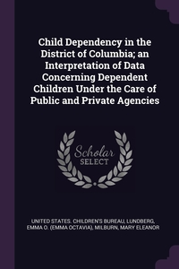 Книга под заказ: «Child Dependency in the District of Columbia; an Interpretation of Data Concerning Dependent Children Under the Care of Public and Private Agencies»