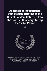 Abstracts of Inquisitiones Post Mortem Relating to the City of London, Returned Into the Court of Chancery During the Tudor Period: 15, Great Britain. Court of Chancery, George Samuel Fry, Edw Alex. Fry обложка-превью
