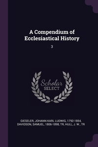 A Compendium of Ecclesiastical History: 3, Johann Karl Ludwig Gieseler, Samuel Davidson, J W. Hull обложка-превью