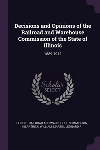 Decisions and Opinions of the Railroad and Warehouse Commission of the State of Illinois: 1889-1912, Illinois. Railroad and Warehouse Commiss, William Kilpatrick, Leonard F Martin обложка-превью