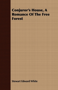 Conjuror's House, a Romance of the Free Forest, Stewart Edward White обложка-превью