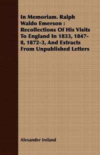 In Memoriam. Ralph Waldo Emerson: Recollections Of His Visits To England In 1833, 1847-8, 1872-3, And Extracts From Unpublished Letters, Alexander Ireland обложка-превью