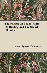 The Mastery Of Books  Hints On Reading And The Use Of Libraries, Harry Lyman Koopman обложка-превью