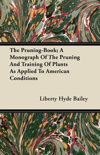 The Pruning-Book; A Monograph Of The Pruning And Training Of Plants As Applied To American Conditions, Liberty Hyde Bailey обложка-превью