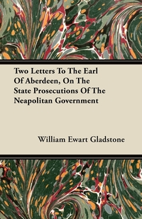 Two Letters To The Earl Of Aberdeen, On The State Prosecutions Of The Neapolitan Government, William Ewart Gladstone обложка-превью