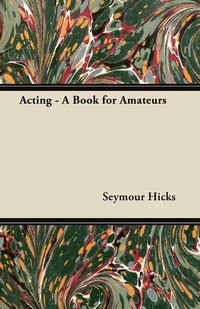 Acting - A Book for Amateurs, Seymour Hicks обложка-превью