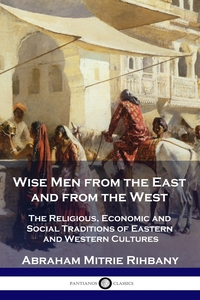 Wise Men from the East and from the West: The Religious, Economic and Social Traditions of Eastern and Western Cultures, Abraham Mitrie Rihbany обложка-превью