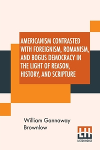 Americanism Contrasted With Foreignism, Romanism, And Bogus Democracy In The Light Of Reason, History, And Scripture: In Which Certain Demagogues In Tennessee, And Elsewhere, Are Shown Up In Their True Colors., William Gannaway Brownlow обложка-превью