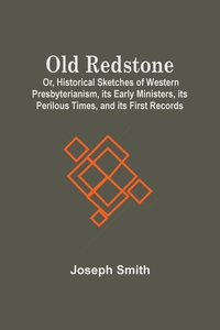 Old Redstone; Or, Historical Sketches Of Western Presbyterianism, Its Early Ministers, Its Perilous Times, And Its First Records, Joseph Smith обложка-превью