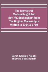 The Journals Of Madam Knight And Rev. Mr. Buckingham From The Original Manuscripts Written In 1704 & 1710, Sarah Kemble Knight, Thomas Buckingham обложка-превью