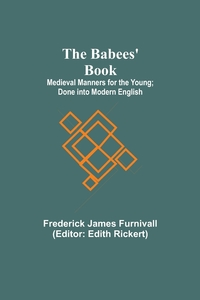 The Babees' Book; Medieval Manners for the Young; Done into Modern English, Frederick James Furnivall, Edith Rickert обложка-превью