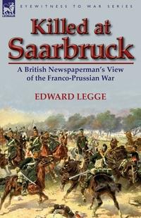Killed at Saarbruck: A British Newspaperman's View of the Franco-Prussian War, Edward Legge обложка-превью