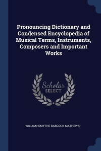 Pronouncing Dictionary and Condensed Encyclopedia of Musical Terms, Instruments, Composers and Important Works, William Smythe Babcock Mathews обложка-превью