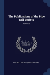 The Publications of the Pipe Roll Society; Volume 6, Pipe Roll Society (Great Britain) обложка-превью