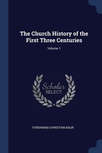 The Church History of the First Three Centuries; Volume 1, Ferdinand Christian Baur обложка-превью