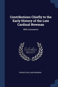 Contributions Chiefly to the Early History of the Late Cardinal Newman: With Comments, Francis William Newman обложка-превью