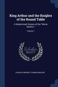 King Arthur and the Knights of the Round Table: A Modernized Version of the 'Morte Darthur.'; Volume 1, Charles Morris, Thomas Malory обложка-превью