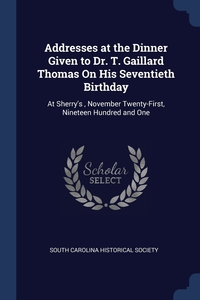 Addresses at the Dinner Given to Dr. T. Gaillard Thomas On His Seventieth Birthday: At Sherry's , November Twenty-First, Nineteen Hundred and One, South Carolina Historical Society обложка-превью