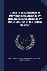 Guide to an Exhibition of Drawings and Etchings by Rembrandt and Etchings by Other Masters in the British Museum, Sidney Colvin, British Museum. Dept. of Prints and Draw обложка-превью