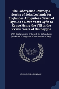 The Laboryouse Journey & Serche of John Leylande for Englandes Antiquitees Geven of Hym As a Newe Years Gyfte to Kynge Henry the VIII in the Xxxvii. Yeare of His Reygne: With Declaracyons Enlarged: By Johan Bale; [And Bale's 'Regystre of the Names of Engl, John Leland, John Bale обложка-превью