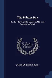 The Printer Boy: Or, How Ben Franklin Made His Mark. an Example for Youth, William Makepeace Thayer обложка-превью