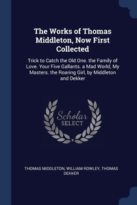 The Works of Thomas Middleton, Now First Collected: Trick to Catch the Old One. the Family of Love. Your Five Gallants. a Mad World, My Masters. the Roaring Girl, by Middleton and Dekker, Thomas Middleton, William Rowley, Thomas Dekker обложка-превью
