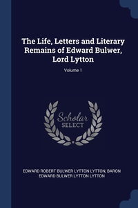 The Life, Letters and Literary Remains of Edward Bulwer, Lord Lytton; Volume 1, Edward Robert Bulwer Lytton Lytton, Baron Edward Bulwer Lytton Lytton обложка-превью