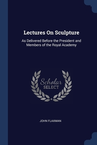 Lectures On Sculpture: As Delivered Before the President and Members of the Royal Academy, John Flaxman обложка-превью