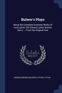 Bulwer's Plays: Being the Complete Dramatic Works of Lord Lytton (Sir Edward Lytton Bulwer, Bart.) ... From the Original Text, Baron Edward Bulwer Lytton Lytton обложка-превью