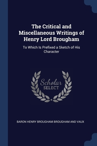 The Critical and Miscellaneous Writings of Henry Lord Brougham: To Which Is Prefixed a Sketch of His Character, Baron Henry Brougham Brougham And Vaux обложка-превью