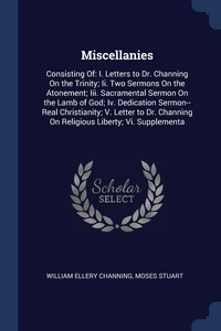Miscellanies: Consisting Of: I. Letters to Dr. Channing On the Trinity; Ii. Two Sermons On the Atonement; Iii. Sacramental Sermon On the Lamb of God; Iv. Dedication Sermon--Real Christianity; V. Letter to Dr. Channing On Religious Liberty; Vi. Supplementa, William Ellery Channing, Moses Stuart обложка-превью