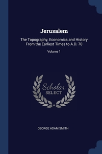 Jerusalem: The Topography, Economics and History From the Earliest Times to A.D. 70; Volume 1, George Adam Smith обложка-превью