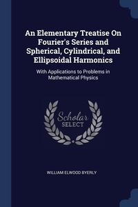 An Elementary Treatise On Fourier's Series and Spherical, Cylindrical, and Ellipsoidal Harmonics: With Applications to Problems in Mathematical Physics, William Elwood Byerly обложка-превью