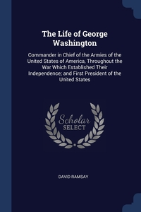 The Life of George Washington: Commander in Chief of the Armies of the United States of America, Throughout the War Which Established Their Independence; and First President of the United States, David Ramsay обложка-превью