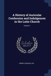 A History of Auricular Confession and Indulgences in the Latin Church; Volume 1, Henry Charles Lea обложка-превью
