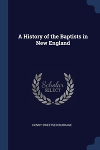 A History of the Baptists in New England, Henry Sweetser Burrage обложка-превью