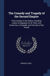 The Comedy and Tragedy of the Second Empire: Paris Society in the Sixties, Including Letters of Napoleon Iii, M. Pietri, and Comte De La Chapelle, and Portraits of the Period, Edward Legge обложка-превью