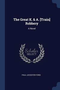 The Great K. & A. [Train] Robbery: A Novel, Paul Leicester Ford обложка-превью