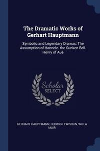 The Dramatic Works of Gerhart Hauptmann: Symbolic and Legendary Dramas: The Assumption of Hannele. the Sunken Bell. Henry of Auë, Gerhart Hauptmann, Ludwig Lewisohn, Willa Muir обложка-превью