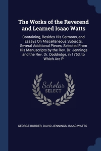 The Works of the Reverend and Learned Isaac Watts: Containing, Besides His Sermons, and Essays On Miscellaneous Subjects, Several Additional Pieces, Selected From His Manuscripts by the Rev. Dr. Jennings and the Rev. Dr. Doddridge, in 1753, to Which Are P, George Burder, David Jennings, Isaac Watts обложка-превью