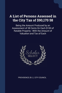 A List of Persons Assessed in the City Tax of $90,170 58: Being the Amount Produced by an Assessment of 38 Cents On Each $100 of Ratable Property : With the Amount of Valuation and Tax of Each, Providence (R.I.). City Council обложка-превью