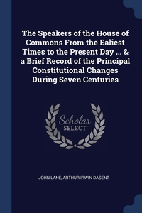 The Speakers of the House of Commons From the Ealiest Times to the Present Day ... & a Brief Record of the Principal Constitutional Changes During Seven Centuries, John Lane, Arthur Irwin Dasent обложка-превью
