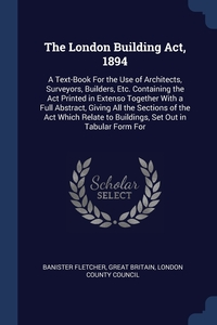 The London Building Act, 1894: A Text-Book For the Use of Architects, Surveyors, Builders, Etc. Containing the Act Printed in Extenso Together With a Full Abstract, Giving All the Sections of the Act Which Relate to Buildings, Set Out in Tabular Form For, Banister Fletcher, Great Britain, London County Council обложка-превью