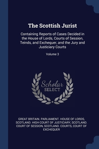 The Scottish Jurist: Containing Reports of Cases Decided in the House of Lords, Courts of Session, Teinds, and Exchequer, and the Jury and Justiciary Courts; Volume 3, Great Britain. Parliament. House of Lord, Scotland. High Court of Justiciary, Scotland. Court Of Sess обложка-превью