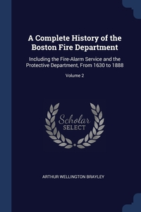 A Complete History of the Boston Fire Department: Including the Fire-Alarm Service and the Protective Department, From 1630 to 1888; Volume 2, Arthur Wellington Brayley обложка-превью